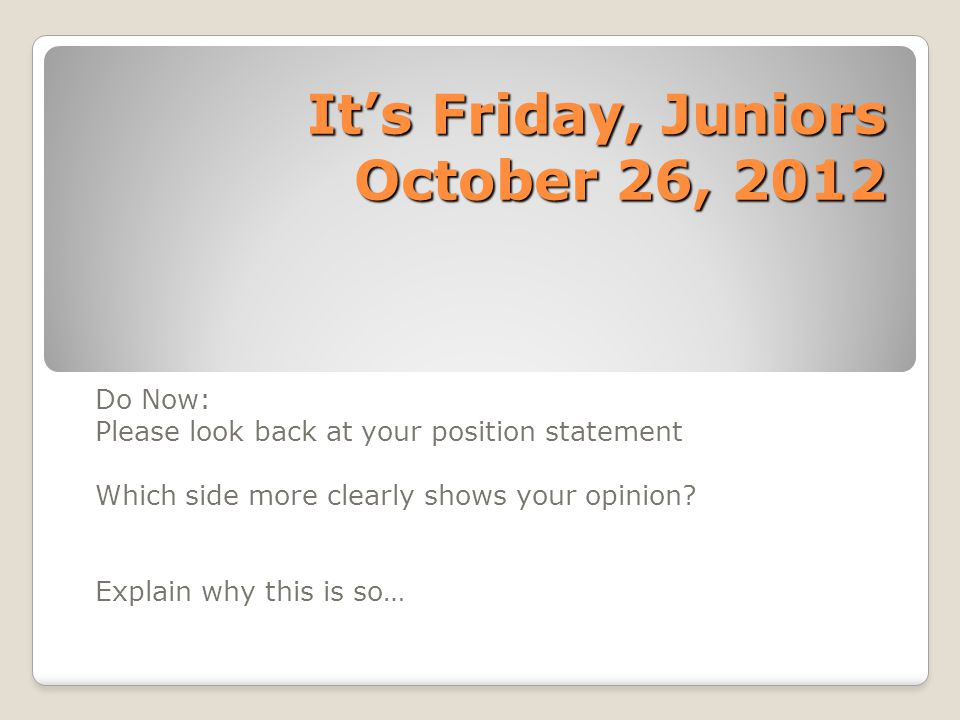 It's Friday, Juniors October 26, 2012 Do Now: Please look back at your position statement Which side more clearly shows your opinion.