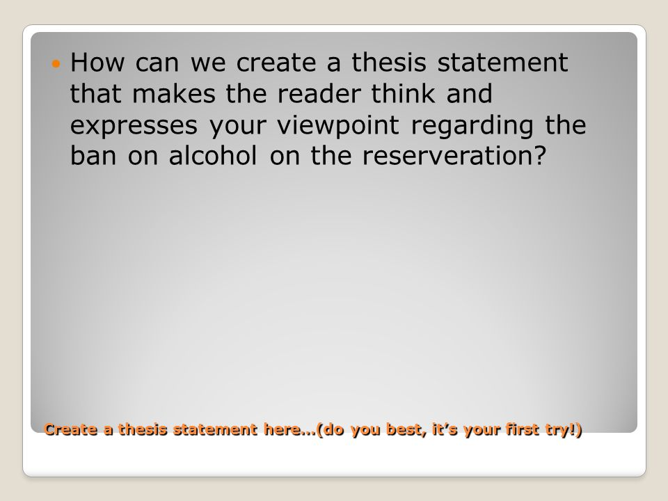 Create a thesis statement here…(do you best, it's your first try!) How can we create a thesis statement that makes the reader think and expresses your viewpoint regarding the ban on alcohol on the reserveration