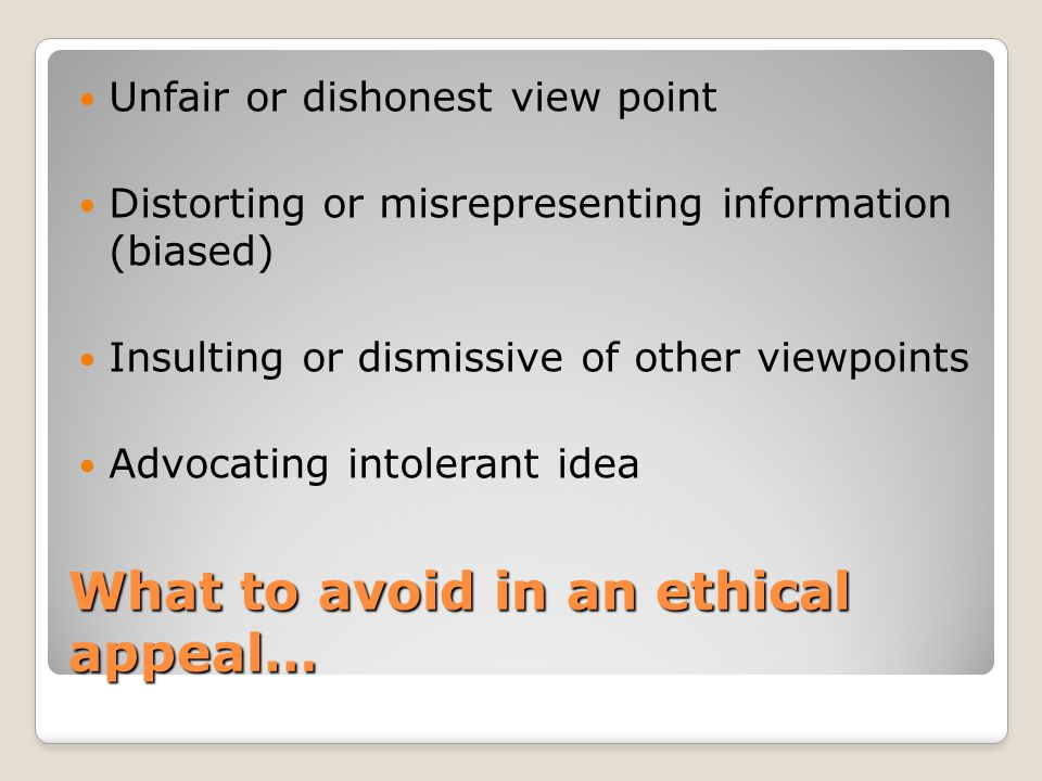 What to avoid in an ethical appeal… Unfair or dishonest view point Distorting or misrepresenting information (biased) Insulting or dismissive of other viewpoints Advocating intolerant idea