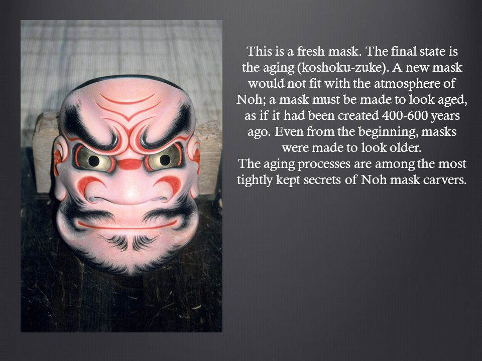 This is a fresh mask. The final state is the aging (koshoku-zuke).