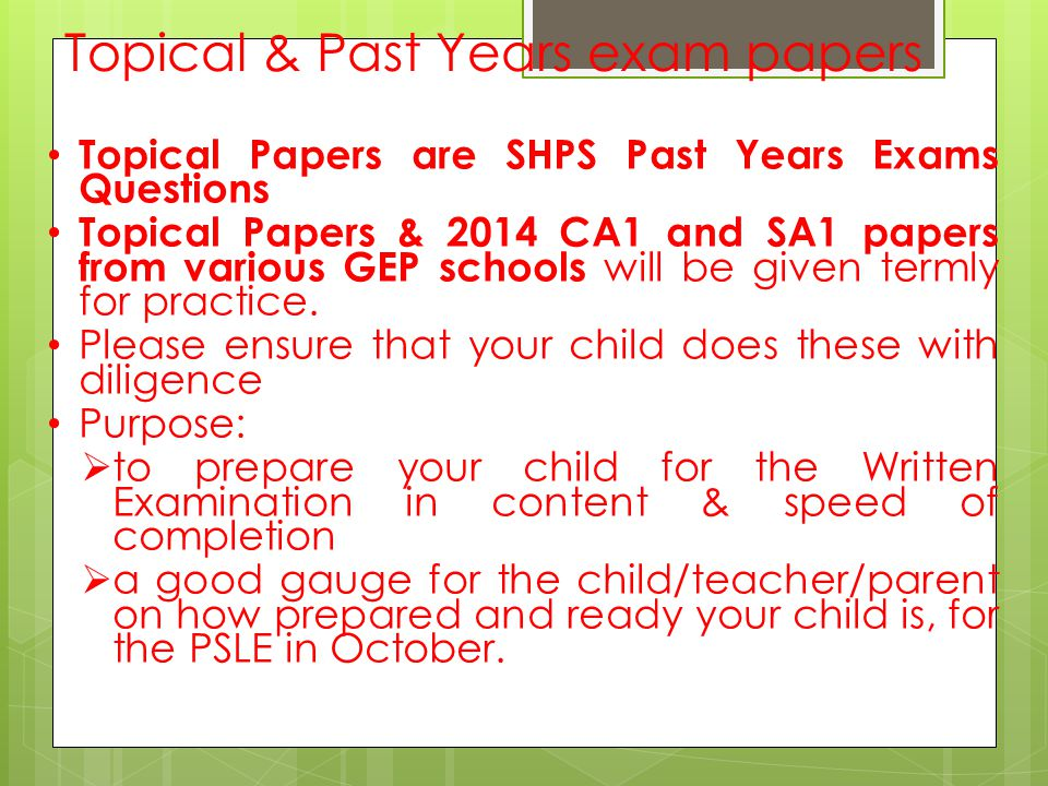 Topical & Past Years exam papers Topical Papers are SHPS Past Years Exams Questions Topical Papers & 2014 CA1 and SA1 papers from various GEP schools will be given termly for practice.