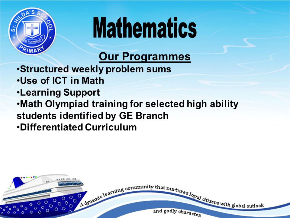 Our Programmes Structured weekly problem sums Use of ICT in Math Learning Support Math Olympiad training for selected high ability students identified by GE Branch Differentiated Curriculum