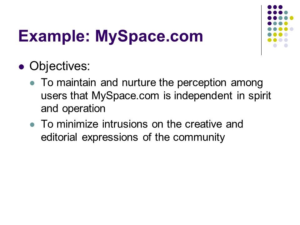 Example: MySpace.com Objectives: To maintain and nurture the perception among users that MySpace.com is independent in spirit and operation To minimize intrusions on the creative and editorial expressions of the community