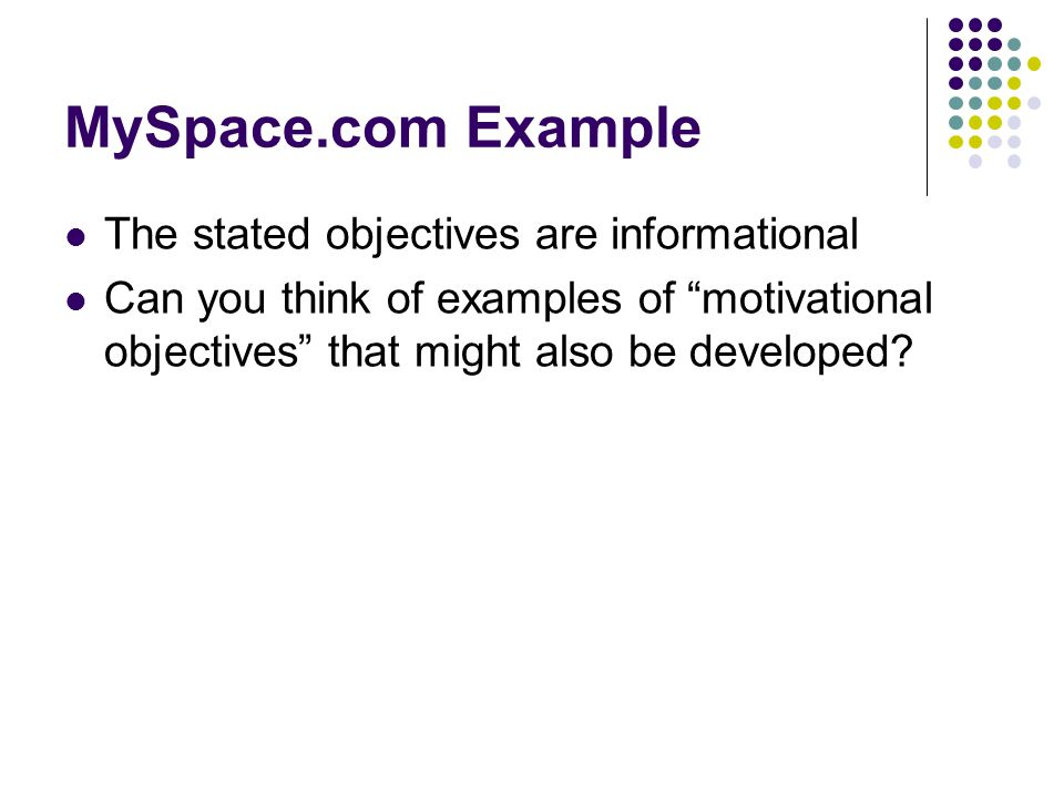 MySpace.com Example The stated objectives are informational Can you think of examples of motivational objectives that might also be developed