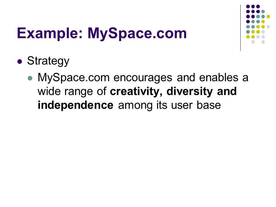Example: MySpace.com Strategy MySpace.com encourages and enables a wide range of creativity, diversity and independence among its user base
