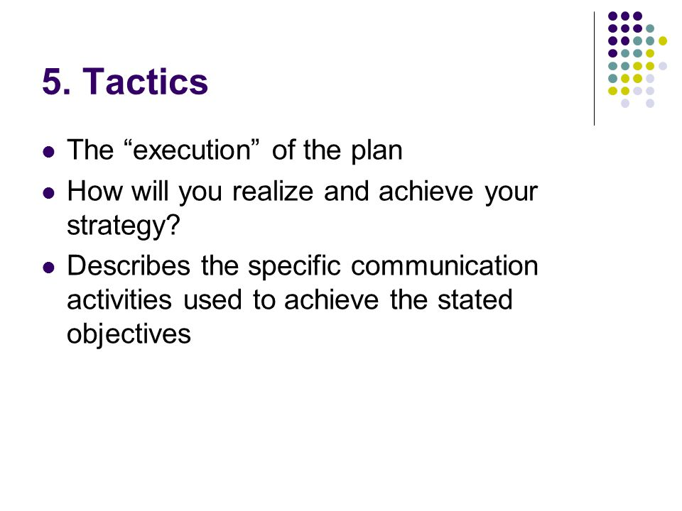 5. Tactics The execution of the plan How will you realize and achieve your strategy.