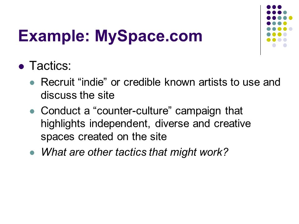 Example: MySpace.com Tactics: Recruit indie or credible known artists to use and discuss the site Conduct a counter-culture campaign that highlights independent, diverse and creative spaces created on the site What are other tactics that might work