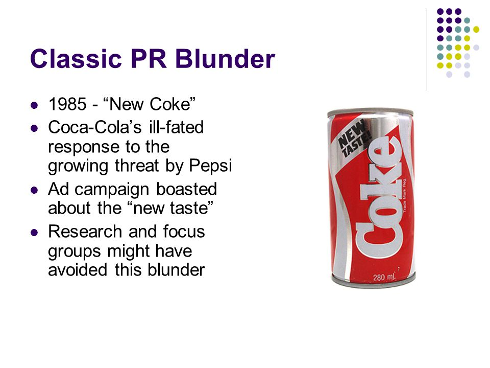 Classic PR Blunder 1985 - New Coke Coca-Cola's ill-fated response to the growing threat by Pepsi Ad campaign boasted about the new taste Research and focus groups might have avoided this blunder