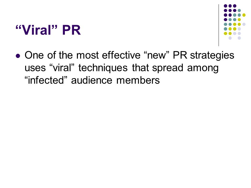 Viral PR One of the most effective new PR strategies uses viral techniques that spread among infected audience members