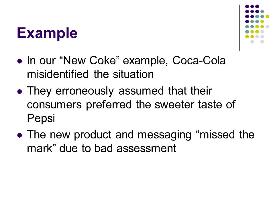 Example In our New Coke example, Coca-Cola misidentified the situation They erroneously assumed that their consumers preferred the sweeter taste of Pepsi The new product and messaging missed the mark due to bad assessment