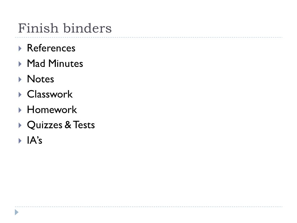 Finish binders  References  Mad Minutes  Notes  Classwork  Homework  Quizzes & Tests  IA's
