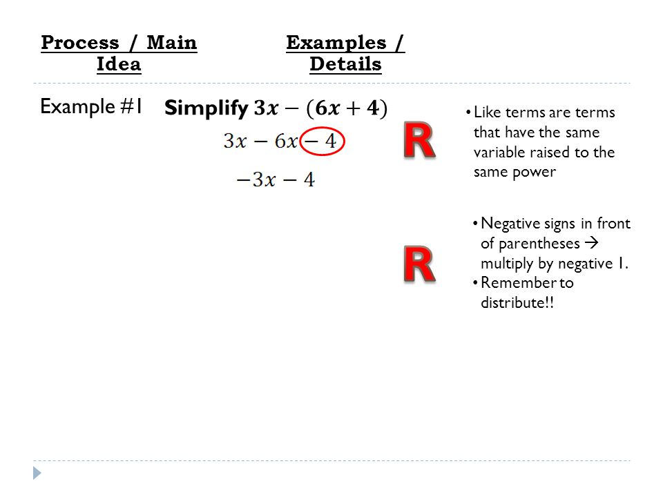 Process / Main Idea Like terms are terms that have the same variable raised to the same power Negative signs in front of parentheses  multiply by negative 1.
