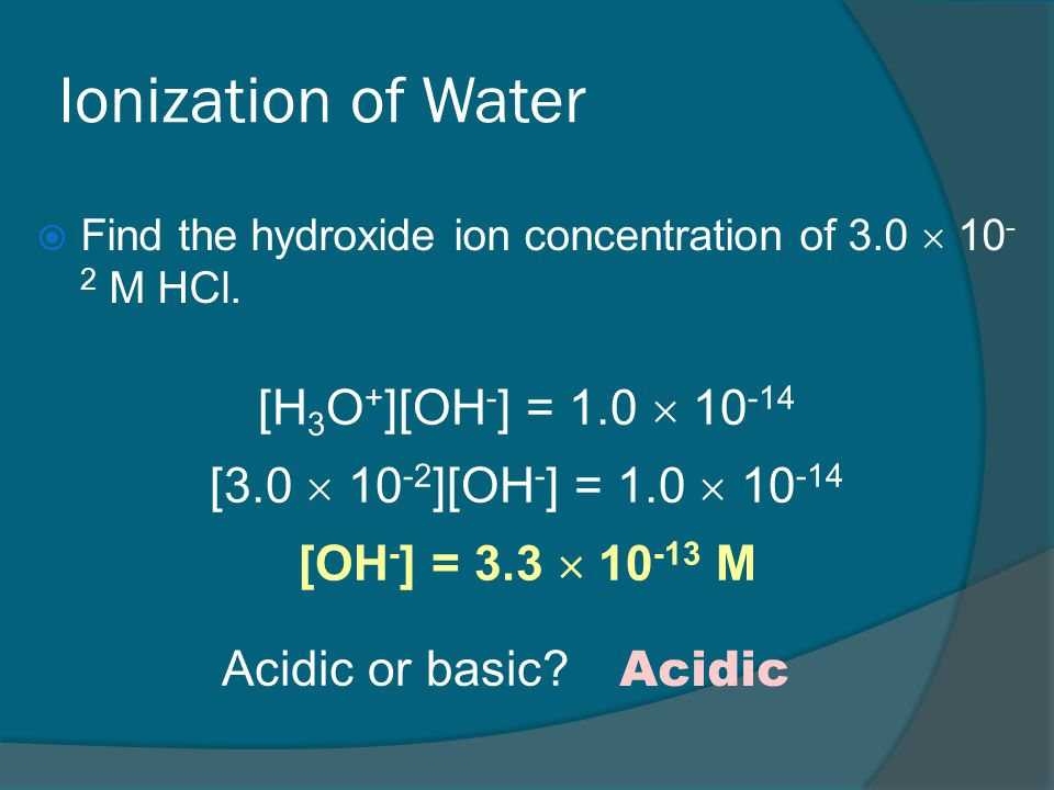 Ionization of Water  Find the hydroxide ion concentration of 3.0  10 - 2 M HCl.