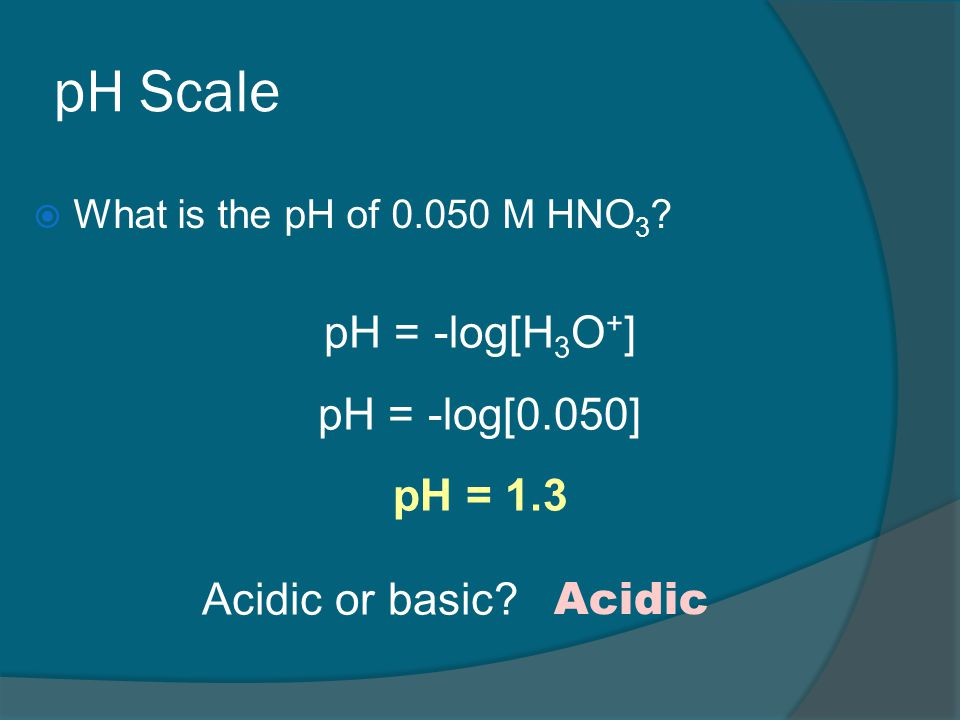 pH Scale  What is the pH of 0.050 M HNO 3 .