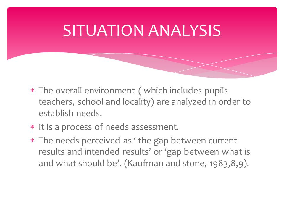  The overall environment ( which includes pupils teachers, school and locality) are analyzed in order to establish needs.