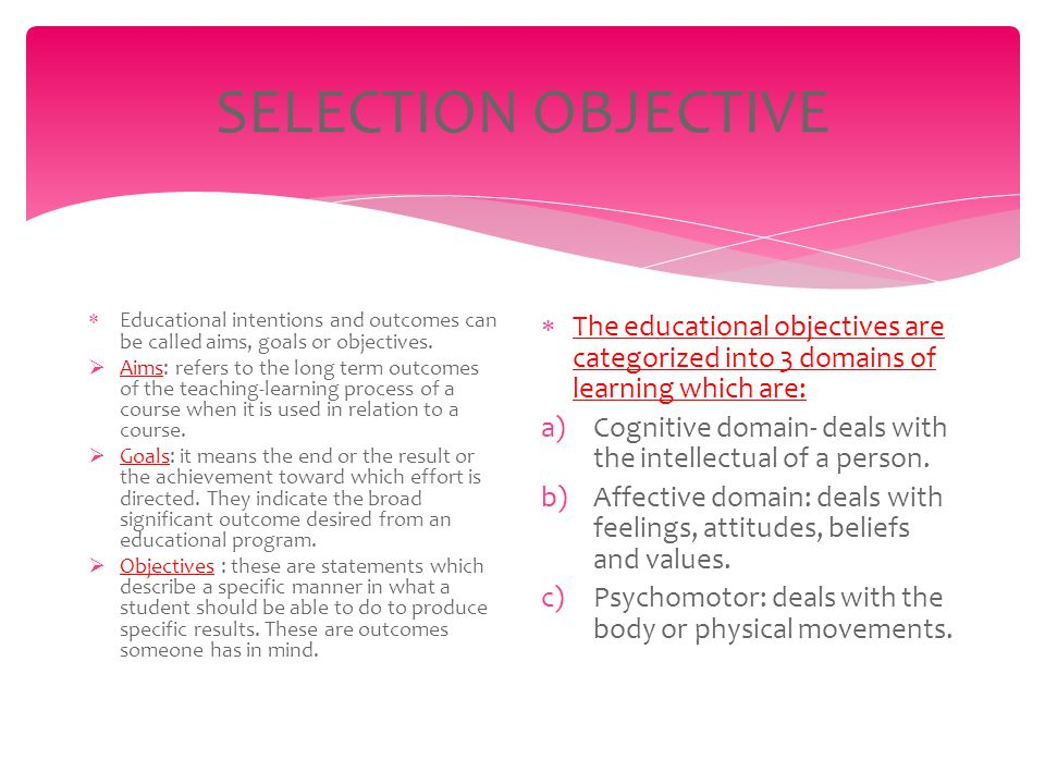 SELECTION OBJECTIVE  Educational intentions and outcomes can be called aims, goals or objectives.