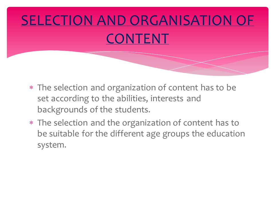  The selection and organization of content has to be set according to the abilities, interests and backgrounds of the students.
