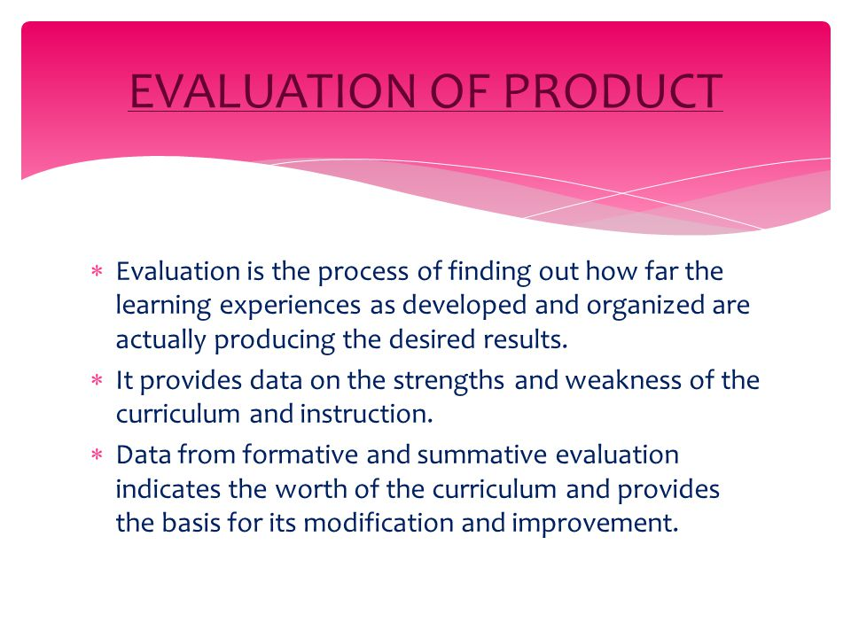  Evaluation is the process of finding out how far the learning experiences as developed and organized are actually producing the desired results.