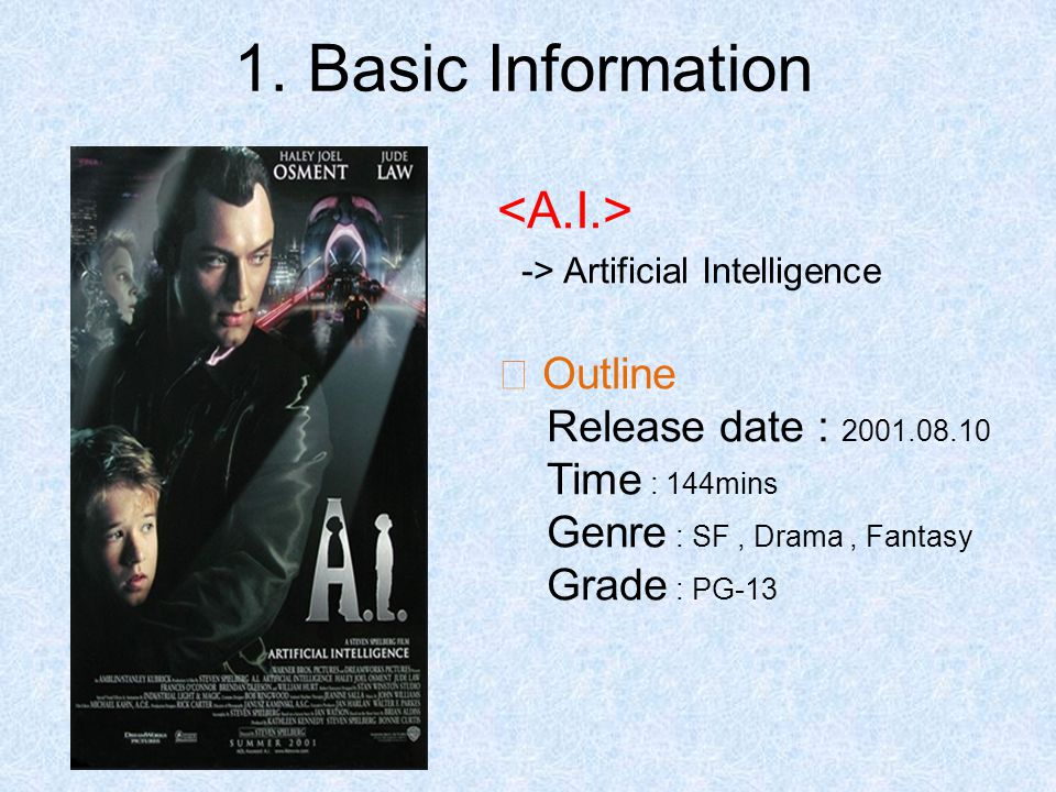-> Artificial Intelligence ※ Outline Release date : 2001.08.10 Time : 144mins Genre : SF, Drama, Fantasy Grade : PG-13 1.