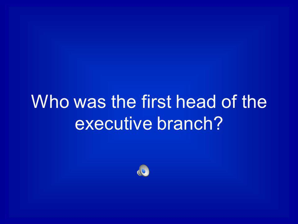 Who was the first head of the executive branch