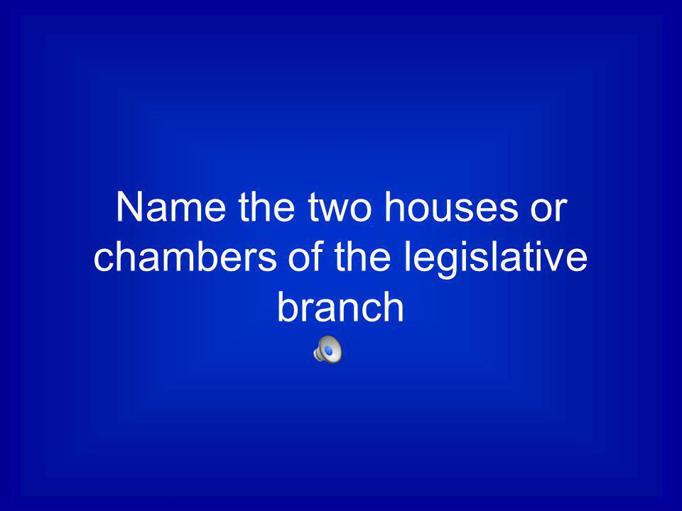 Name the two houses or chambers of the legislative branch