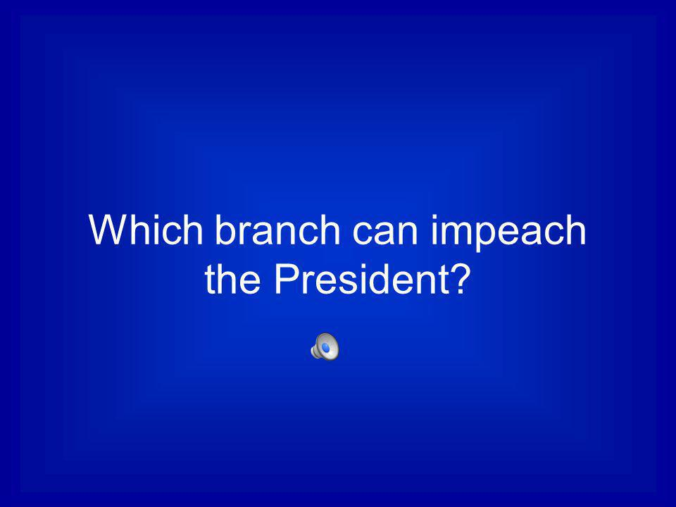 Which branch can impeach the President
