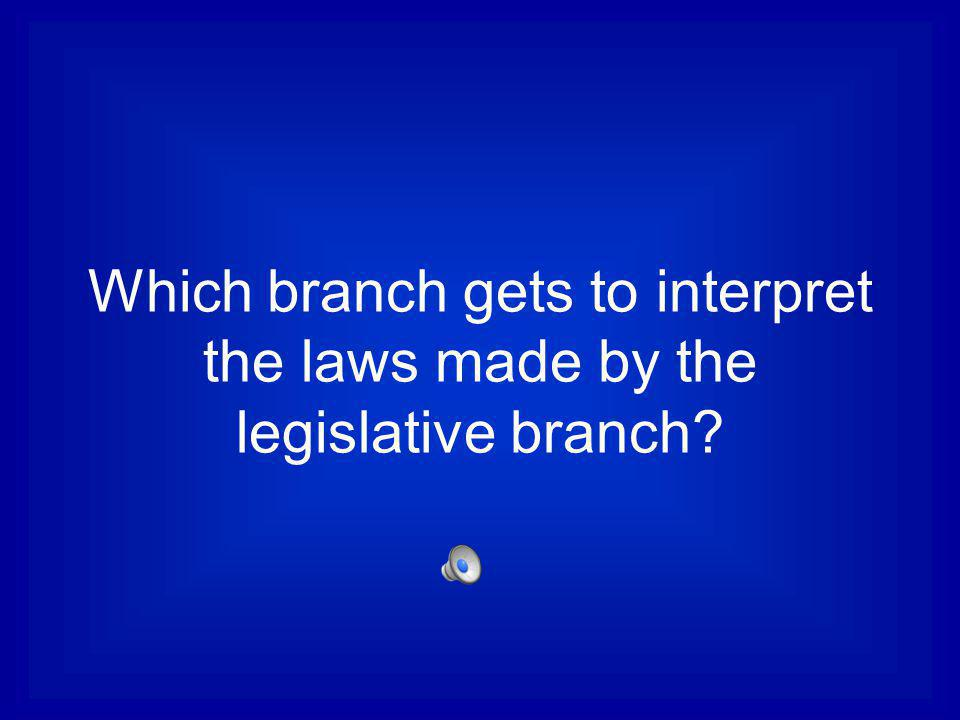 Which branch gets to interpret the laws made by the legislative branch