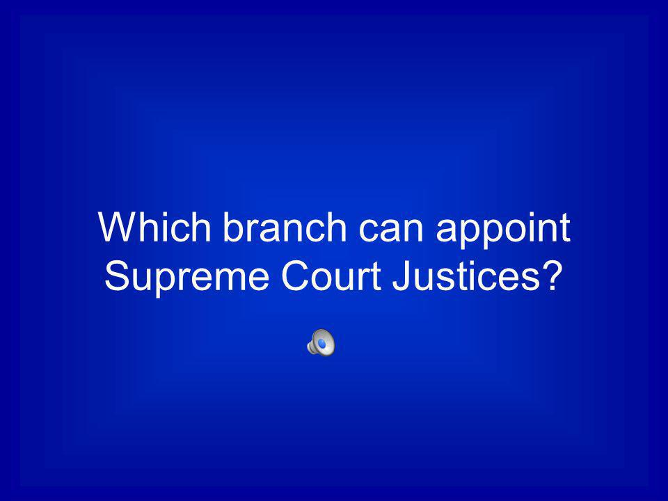 Which branch can appoint Supreme Court Justices