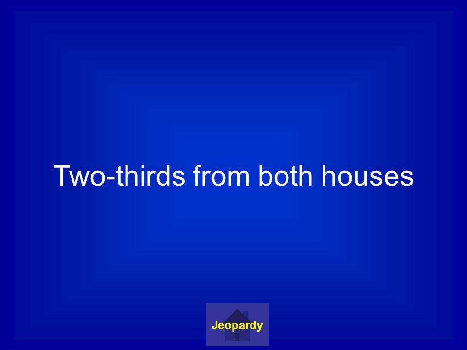 Two-thirds from both houses Jeopardy