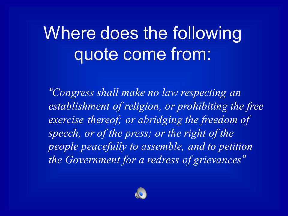 Where does the following quote come from: Congress shall make no law respecting an establishment of religion, or prohibiting the free exercise thereof; or abridging the freedom of speech, or of the press; or the right of the people peacefully to assemble, and to petition the Government for a redress of grievances