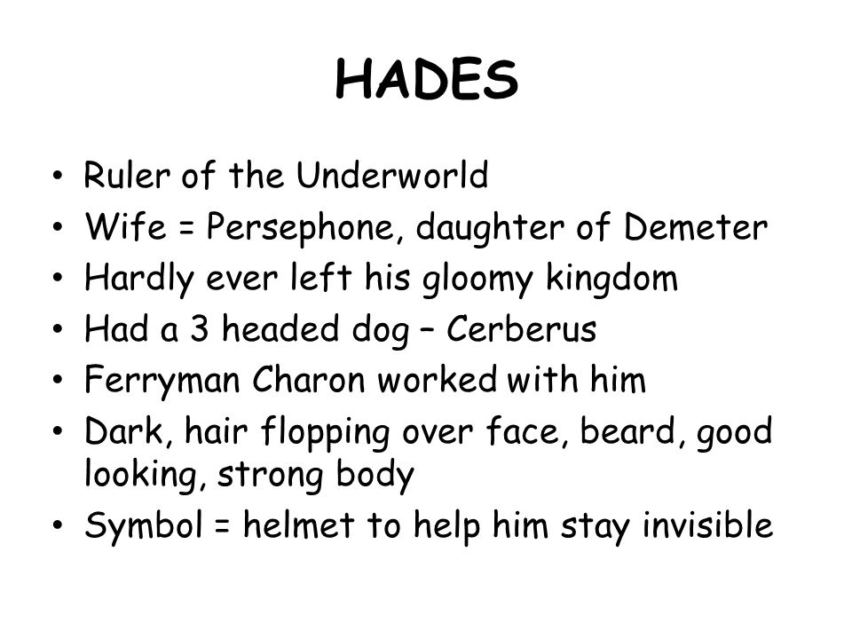 HADES Ruler of the Underworld Wife = Persephone, daughter of Demeter Hardly ever left his gloomy kingdom Had a 3 headed dog – Cerberus Ferryman Charon worked with him Dark, hair flopping over face, beard, good looking, strong body Symbol = helmet to help him stay invisible