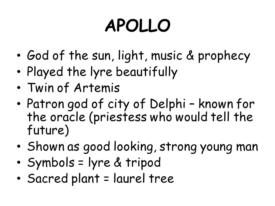 APOLLO God of the sun, light, music & prophecy Played the lyre beautifully Twin of Artemis Patron god of city of Delphi – known for the oracle (priestess who would tell the future) Shown as good looking, strong young man Symbols = lyre & tripod Sacred plant = laurel tree