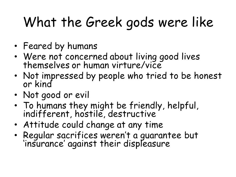 What the Greek gods were like Feared by humans Were not concerned about living good lives themselves or human virture/vice Not impressed by people who tried to be honest or kind Not good or evil To humans they might be friendly, helpful, indifferent, hostile, destructive Attitude could change at any time Regular sacrifices weren't a guarantee but 'insurance' against their displeasure