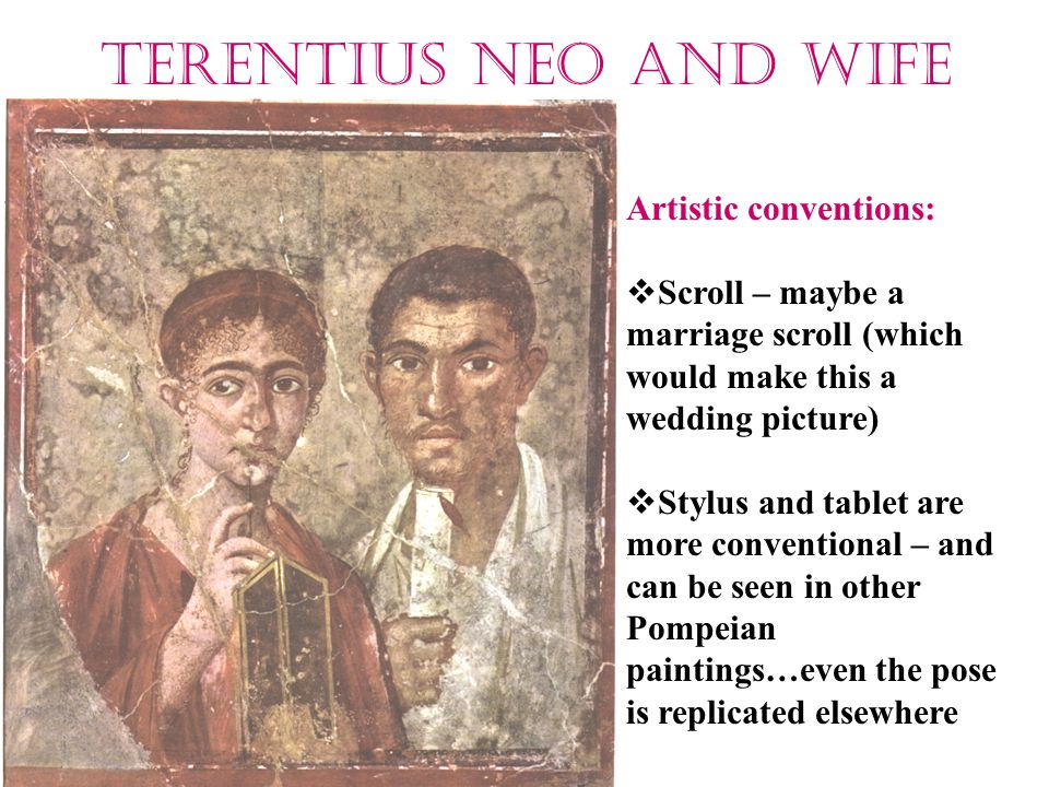 Terentius Neo and wife Artistic conventions:  Scroll – maybe a marriage scroll (which would make this a wedding picture)  Stylus and tablet are more conventional – and can be seen in other Pompeian paintings…even the pose is replicated elsewhere