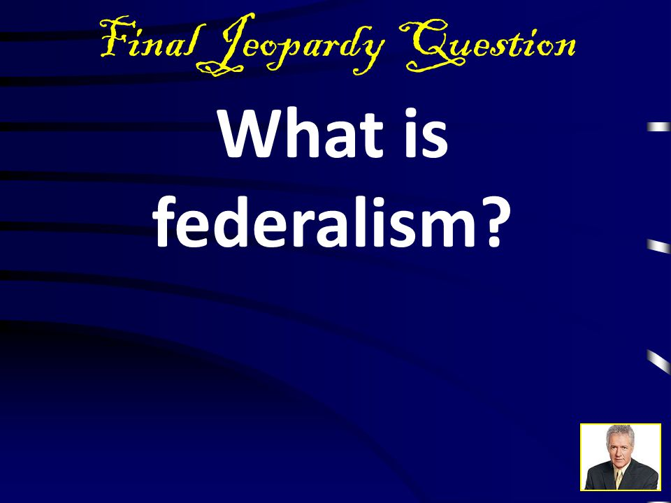 Final Jeopardy Answer This principle in the new Constitution of 1787 limits central power by dividing it between national and state governments.