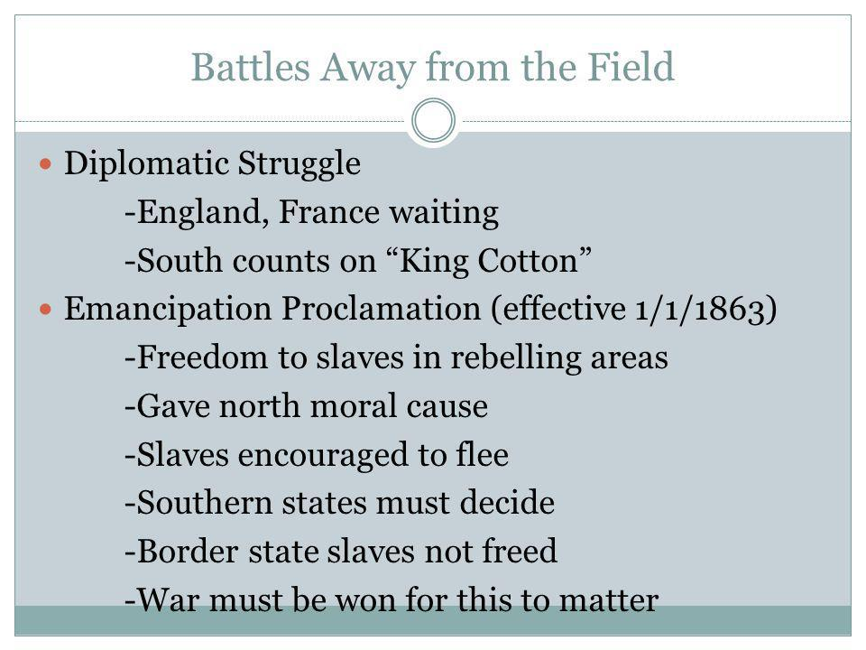 Battles Away from the Field Diplomatic Struggle -England, France waiting -South counts on King Cotton Emancipation Proclamation (effective 1/1/1863) -Freedom to slaves in rebelling areas -Gave north moral cause -Slaves encouraged to flee -Southern states must decide -Border state slaves not freed -War must be won for this to matter