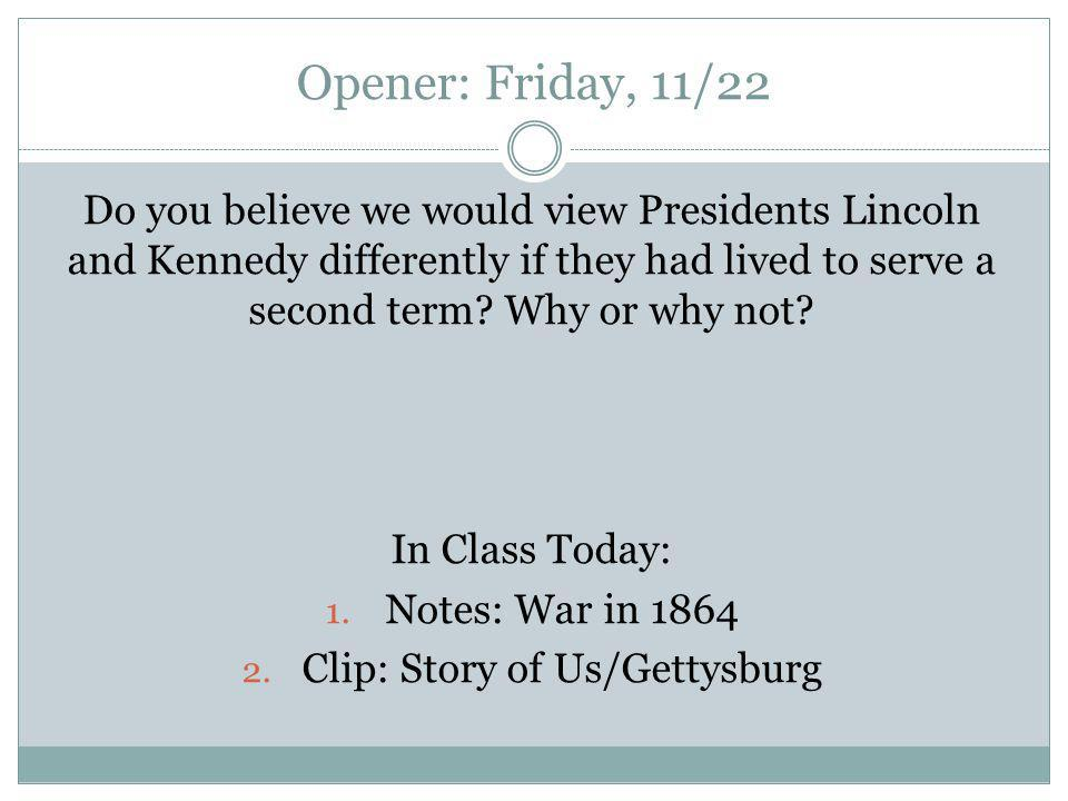 Opener: Friday, 11/22 Do you believe we would view Presidents Lincoln and Kennedy differently if they had lived to serve a second term.