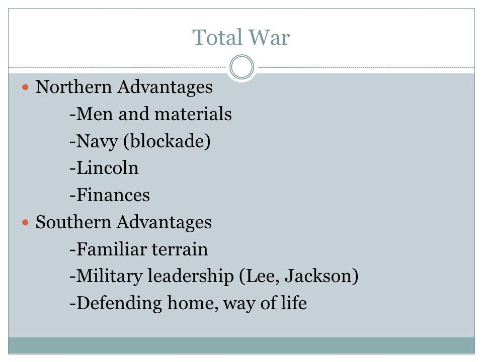 Total War Northern Advantages -Men and materials -Navy (blockade) -Lincoln -Finances Southern Advantages -Familiar terrain -Military leadership (Lee, Jackson) -Defending home, way of life