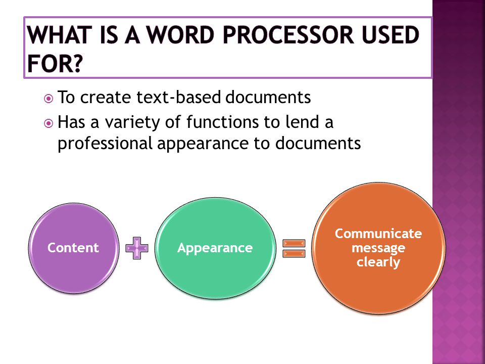  To create text-based documents  Has a variety of functions to lend a professional appearance to documents Content Appearance Communicate message clearly
