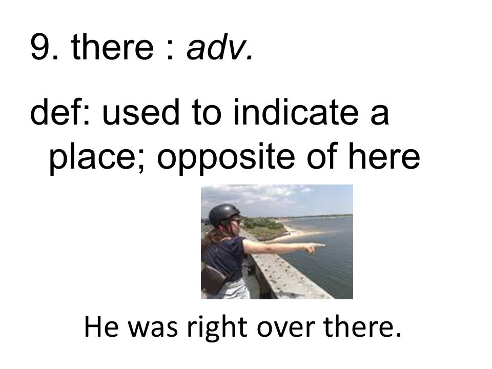 9. there : adv. def: used to indicate a place; opposite of here He was right over there.