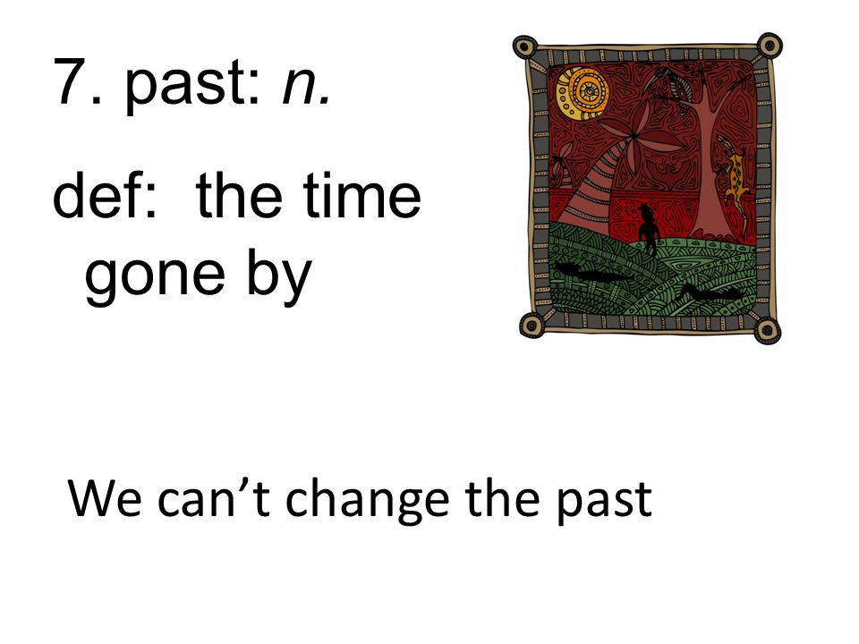 7. past: n. def: the time gone by We can't change the past