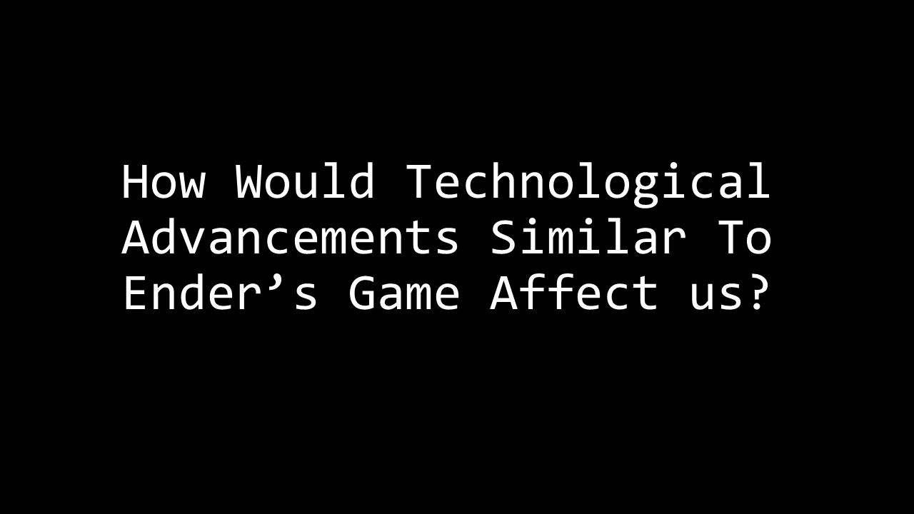 How Would Technological Advancements Similar To Ender's Game Affect us