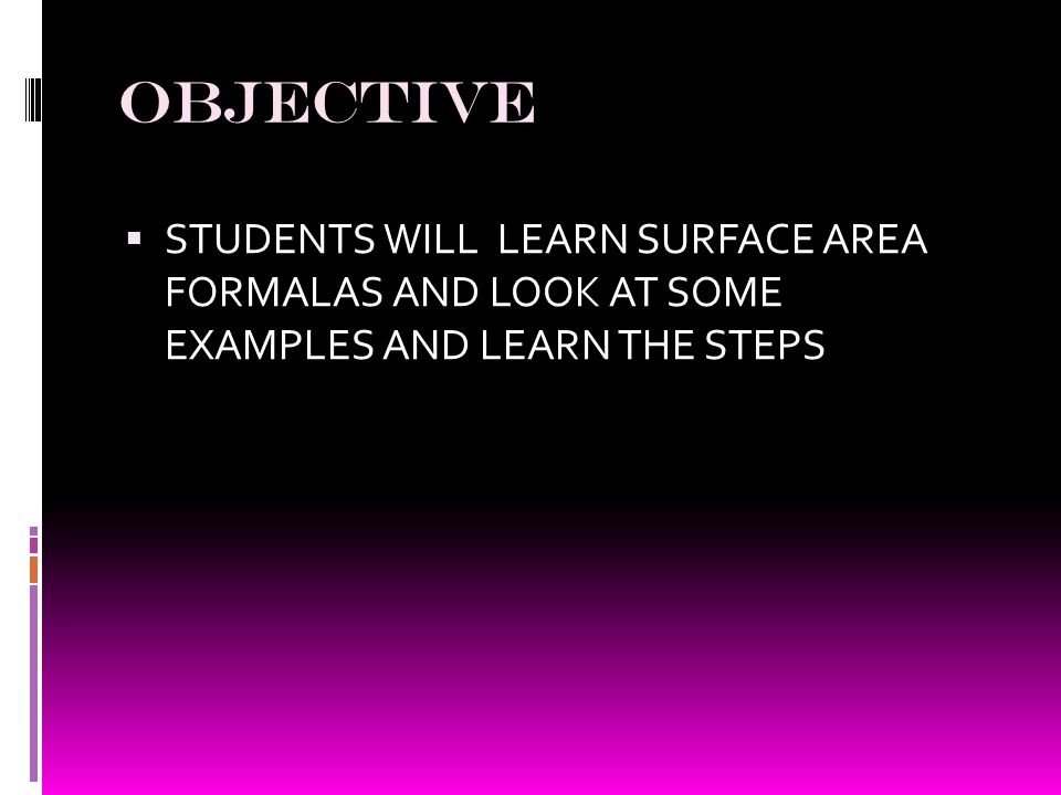 OBJECTIVE  STUDENTS WILL LEARN SURFACE AREA FORMALAS AND LOOK AT SOME EXAMPLES AND LEARN THE STEPS