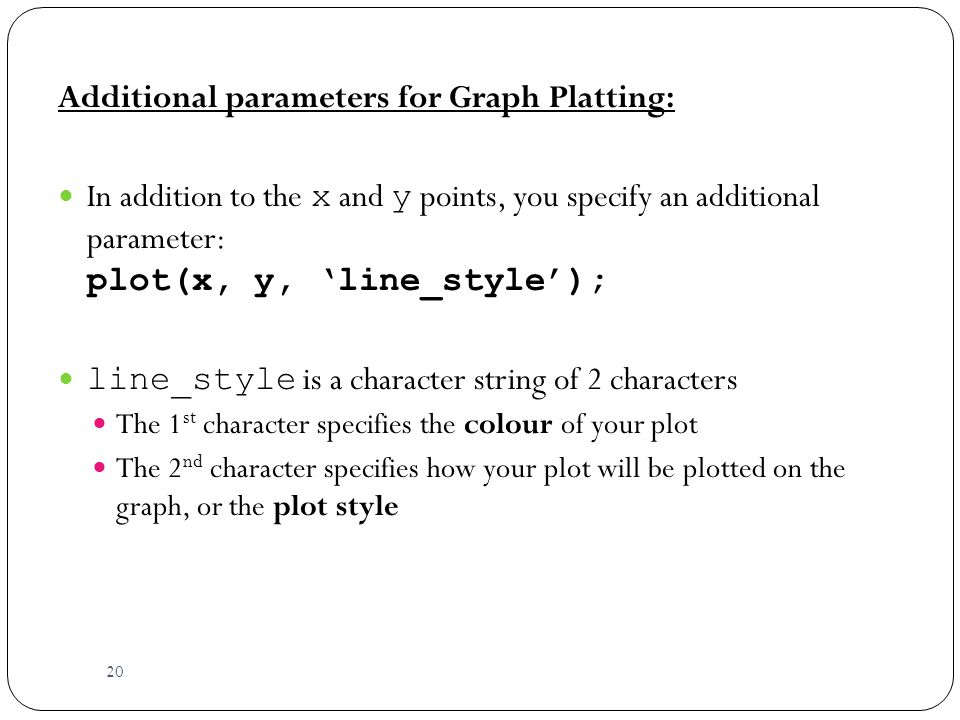 20 Additional parameters for Graph Platting: In addition to the x and y points, you specify an additional parameter: plot(x, y, 'line_style'); line_style is a character string of 2 characters The 1 st character specifies the colour of your plot The 2 nd character specifies how your plot will be plotted on the graph, or the plot style
