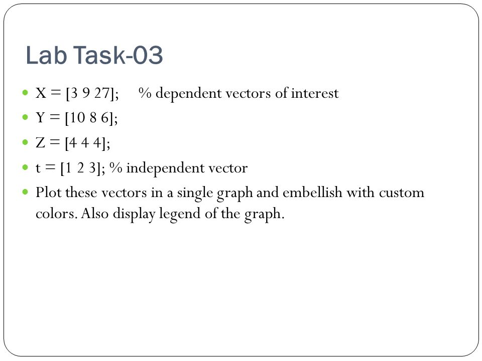 Lab Task-03 X = [3 9 27]; % dependent vectors of interest Y = [10 8 6]; Z = [4 4 4]; t = [1 2 3]; % independent vector Plot these vectors in a single graph and embellish with custom colors.