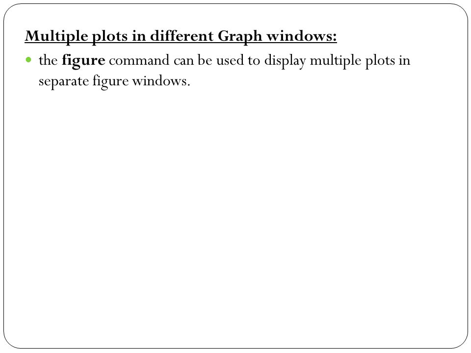 Multiple plots in different Graph windows: the figure command can be used to display multiple plots in separate figure windows.