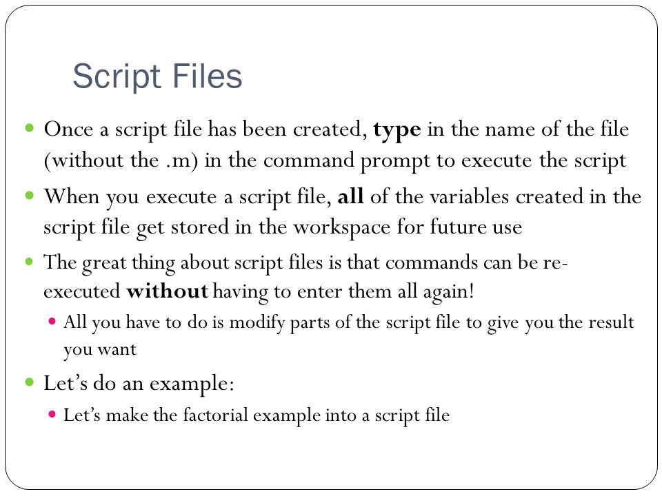 Script Files 5 Once a script file has been created, type in the name of the file (without the.m) in the command prompt to execute the script When you execute a script file, all of the variables created in the script file get stored in the workspace for future use The great thing about script files is that commands can be re- executed without having to enter them all again.