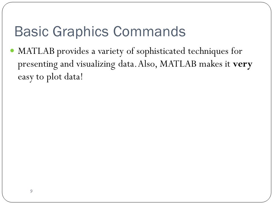 9 Basic Graphics Commands MATLAB provides a variety of sophisticated techniques for presenting and visualizing data.