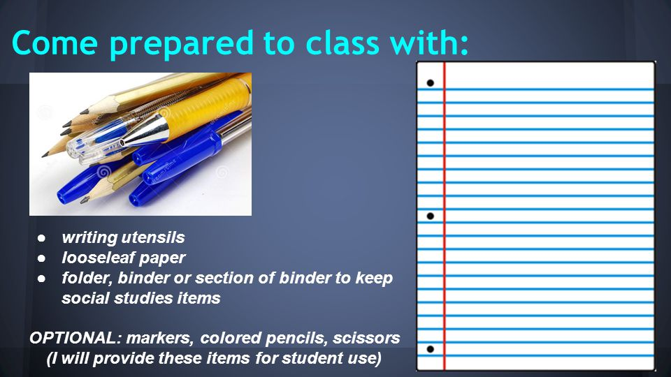 Come prepared to class with: ●writing utensils ●looseleaf paper ●folder, binder or section of binder to keep social studies items OPTIONAL: markers, colored pencils, scissors (I will provide these items for student use)