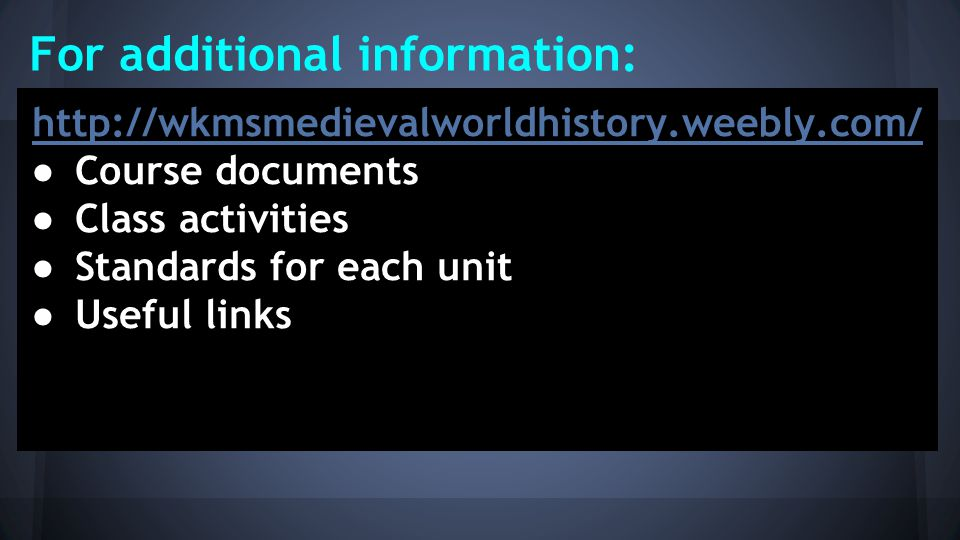 For additional information: http://wkmsmedievalworldhistory.weebly.com/ ● Course documents ● Class activities ● Standards for each unit ● Useful links